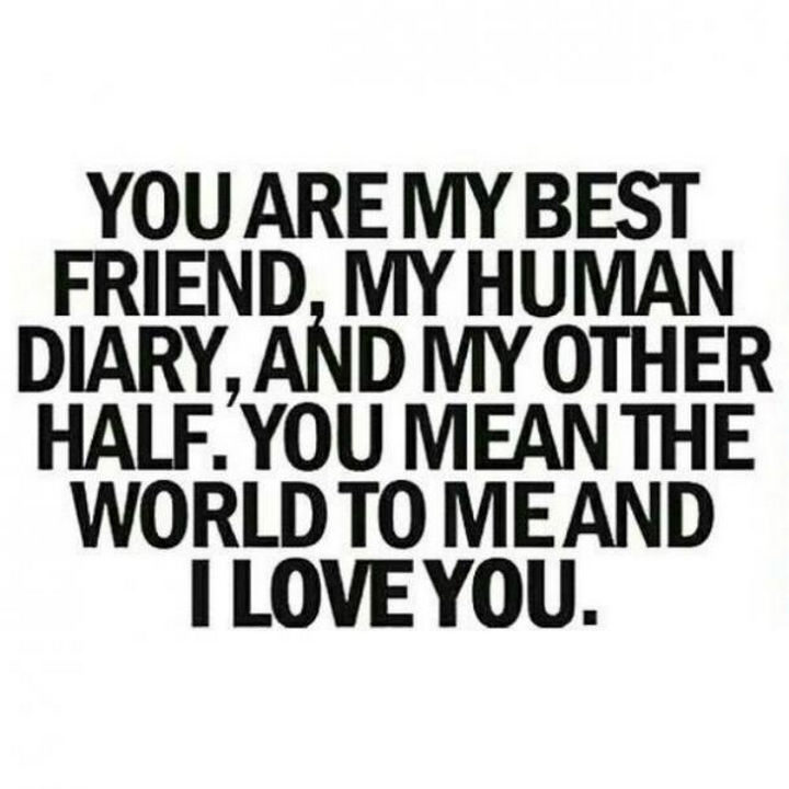 """""""You are my best friend, my human diary, and my other half. You mean the world to me and I love you."""""""