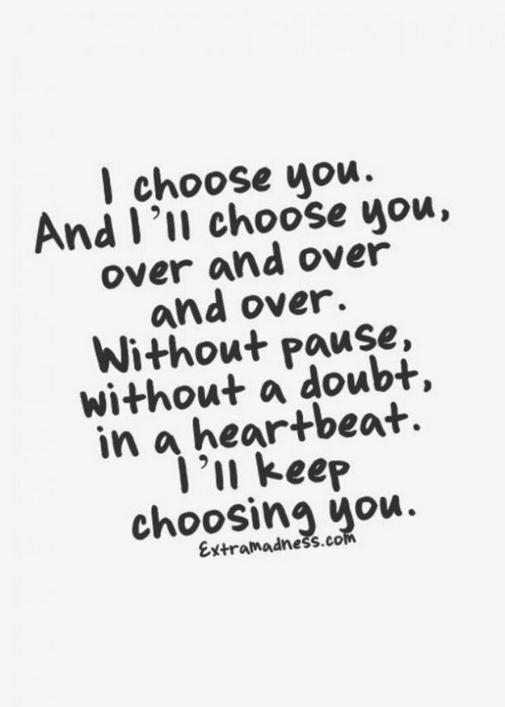 """""""I choose you. And I'll choose you, over and over and over. Without pause, without a doubt, in a heartbeat. I'll keep choosing you."""""""