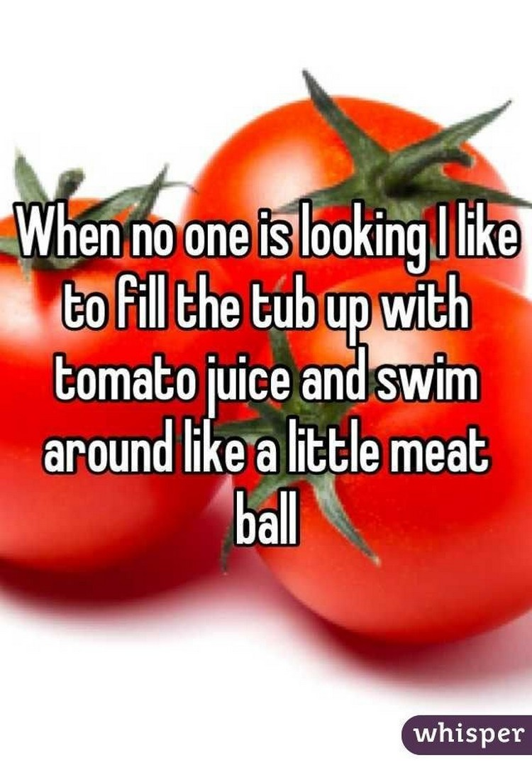 "17 People Who Have Life All Figured Out - ""When no one is looking, I like to fill the tub up with tomato juice and swim around like a little meat ball."""