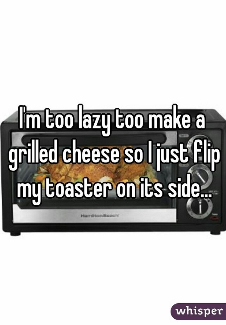 "17 People Who Have Life All Figured Out - ""I'm too lazy to make a grilled cheese so I just flip my toaster on its side."""