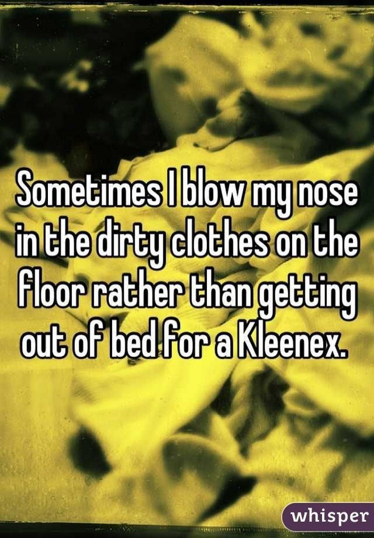 "17 People Who Have Life All Figured Out - ""Sometimes I blow my nose in the dirty clothes on the floor rather than getting out of bed for Kleenex."""