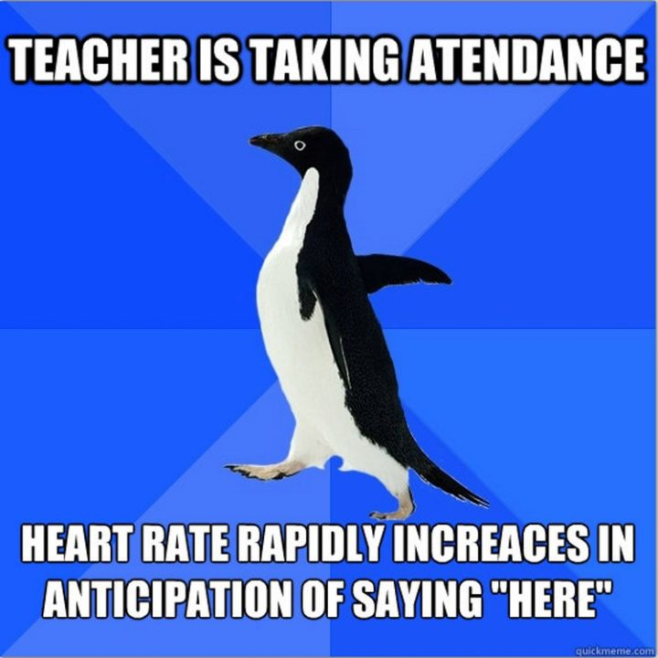 """""""Teacher is taking attendance. Heart rate rapidly increases in anticipation of saying 'here.'"""""""