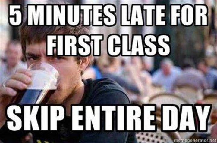 """""""5 minutes late for first class. Skip entire day."""""""