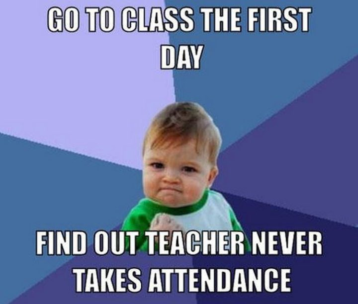 """""""Go to class the first day, find out teacher never takes attendance."""""""