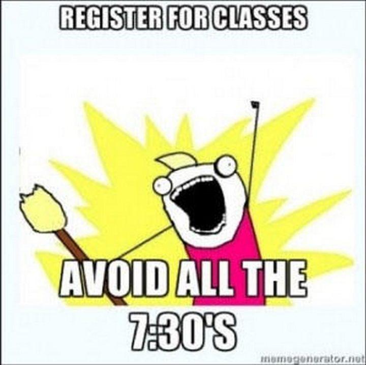 """""""Register for classes. Avoid all the 7:30's."""""""