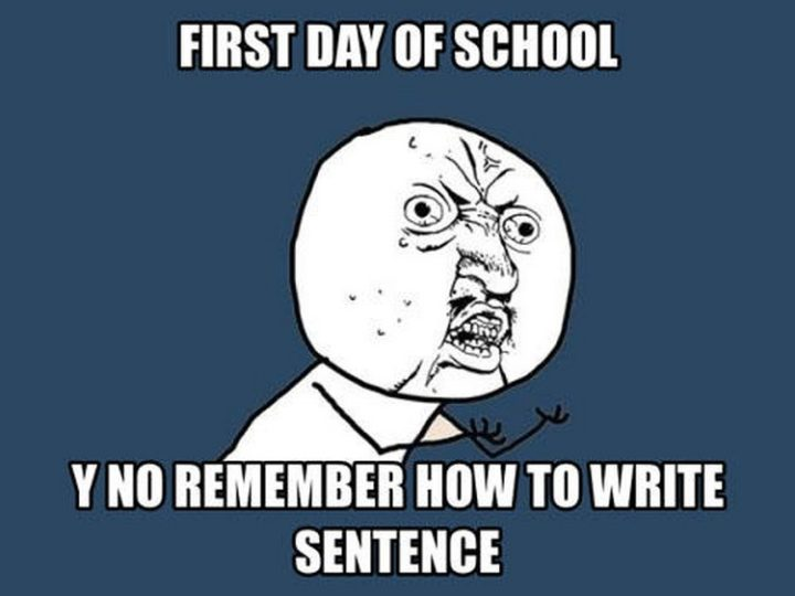 """First day of school. Y no remember how to write sentence."""""""