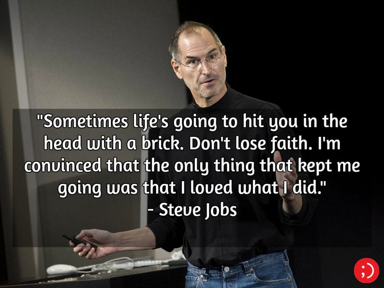 "19 Best Steve Jobs Quotes - ""Sometimes life's going to hit you in the head with a brick. Don't lose faith. I'm convinced that the only thing that kept me going was that I loved what I did."""