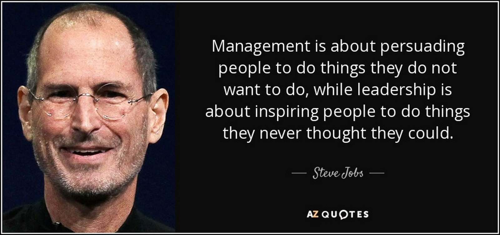 "19 Best Steve Jobs Quotes - ""Management is about persuading people to do things they do not want to do, while leadership is about inspiring people to do things they never thought they could."""