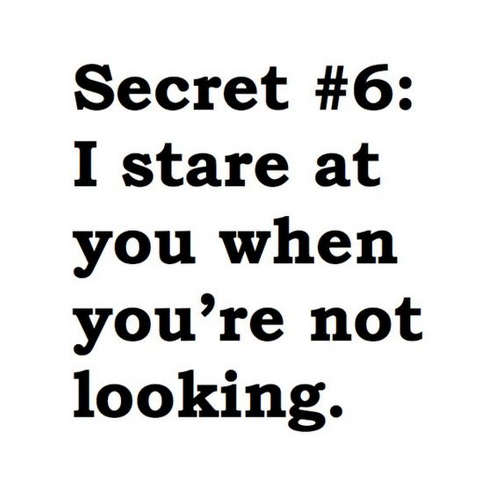 "45 Crush Quotes - ""Secret #6: I stare at you when you're not looking."""