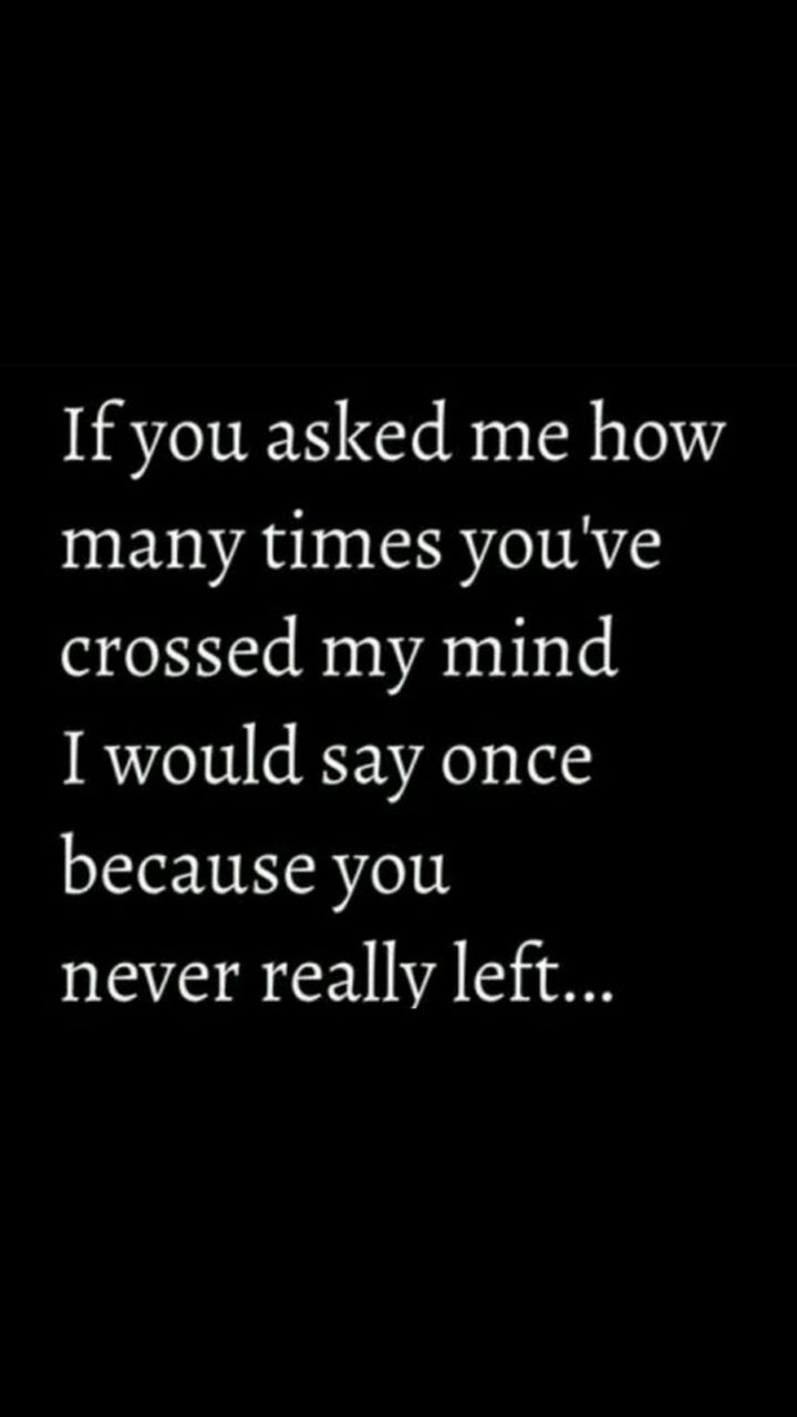 """45 Crush Quotes - """"If you asked me how many times you've crossed my mind I would say once because you never really left..."""""""