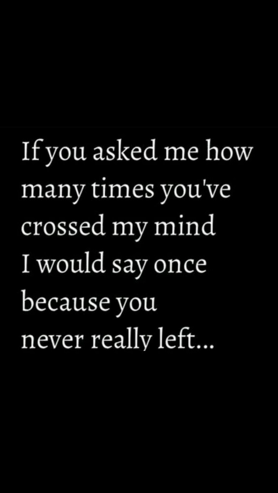 "45 Crush Quotes - ""If you asked me how many times you've crossed my mind I would say once because you never really left..."""