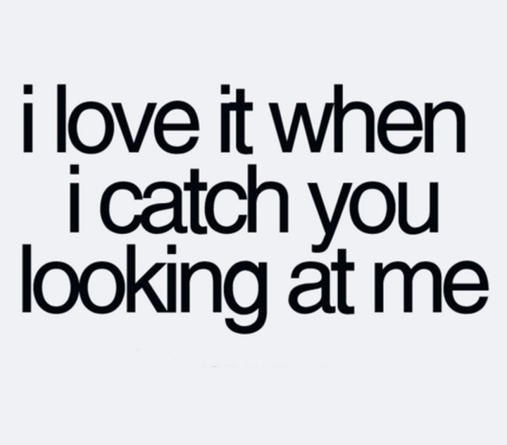 """45 Crush Quotes - """"I love it when I catch you looking at me."""""""