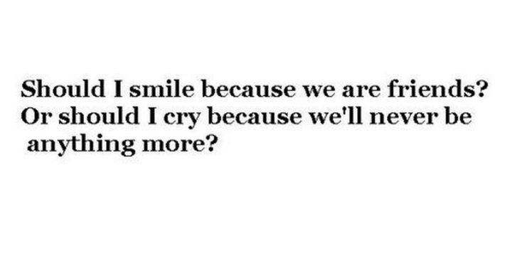 """45 Crush Quotes - """"Should I smile because we are friends? Or should I cry because we'll never be anything more?"""""""