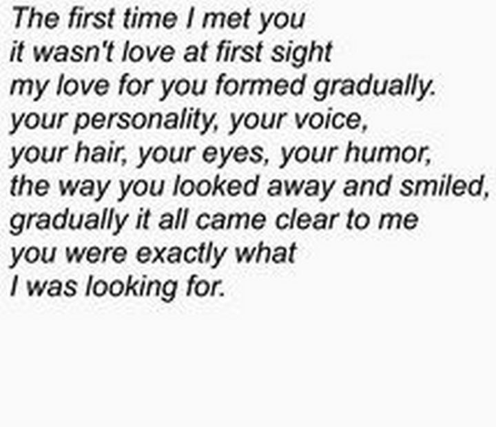 """45 Crush Quotes - """"The first time I met you it wasn't love at first sight my love for you formed gradually. Your personality, your voice, your hair, your eyes, your humor, the way you looked away and smiled, gradually it all came clear to me you were exactly what I was looking for."""""""