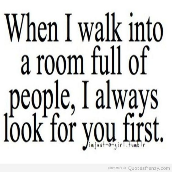 """45 Crush Quotes - """"When I walk into a room full of people, I always look for you first."""""""
