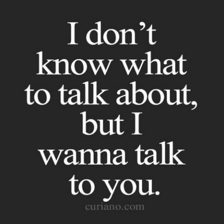 """45 Crush Quotes - """"I don't know what to talk about, but I wanna talk to you."""""""