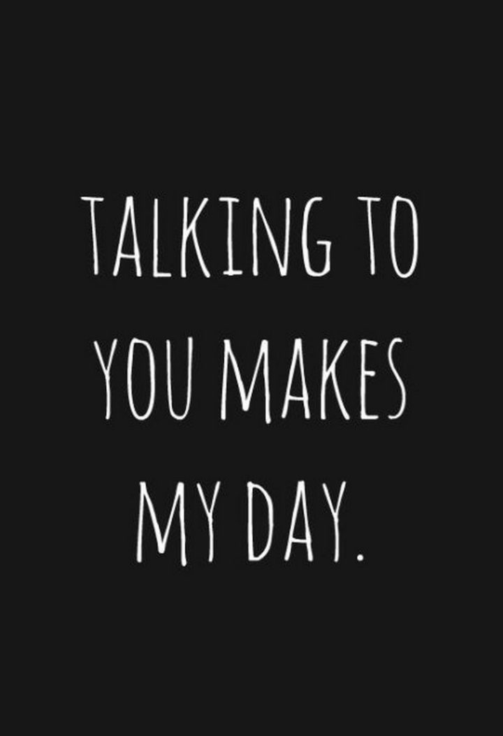 """45 Crush Quotes - """"Talking to you makes my day."""""""