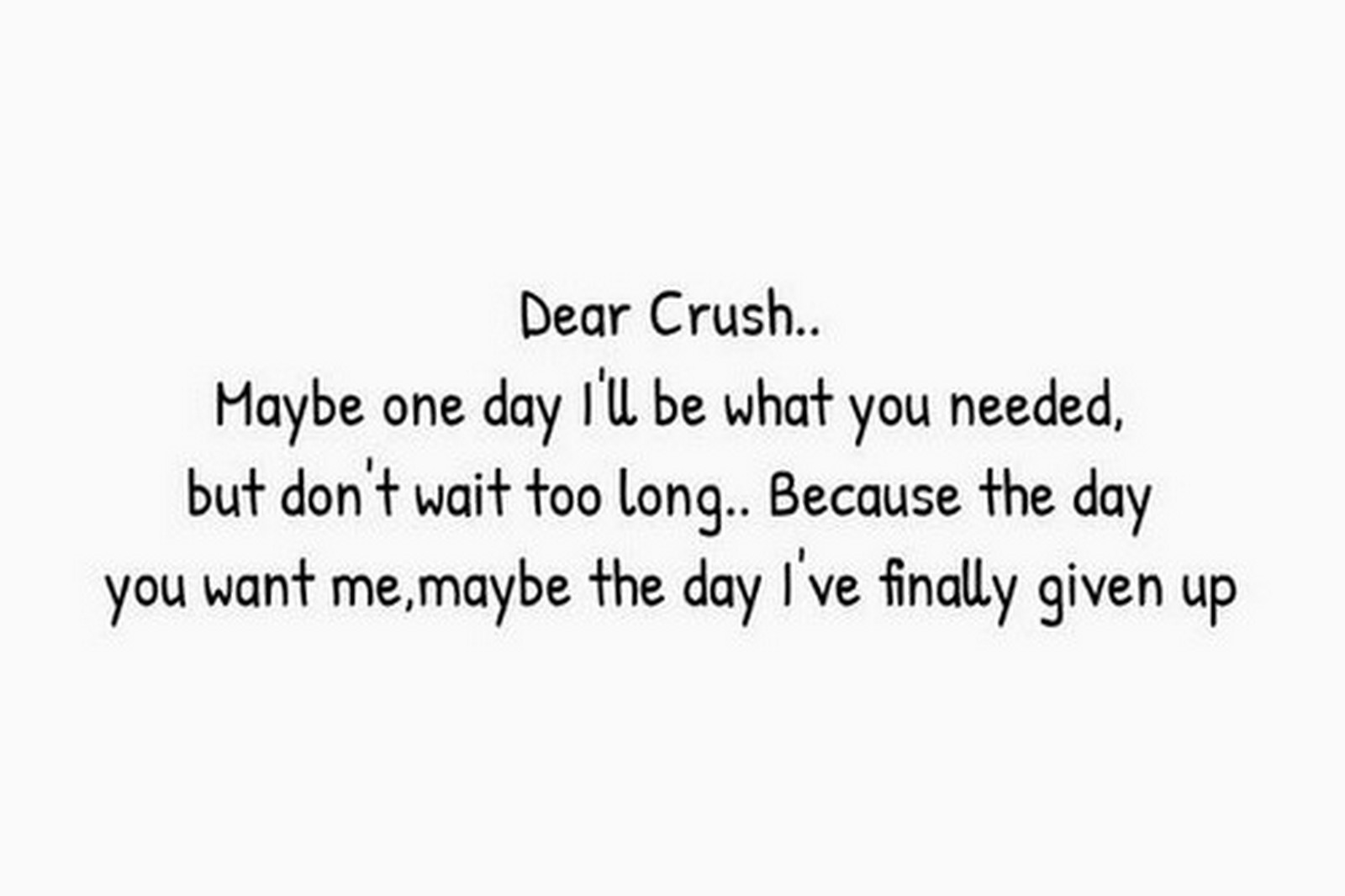 "45 Crush Quotes - ""Dear Crush, Maybe one day I'll be what you needed but don't wait to long. Because the day you want me, maybe the day I've finally given up."""