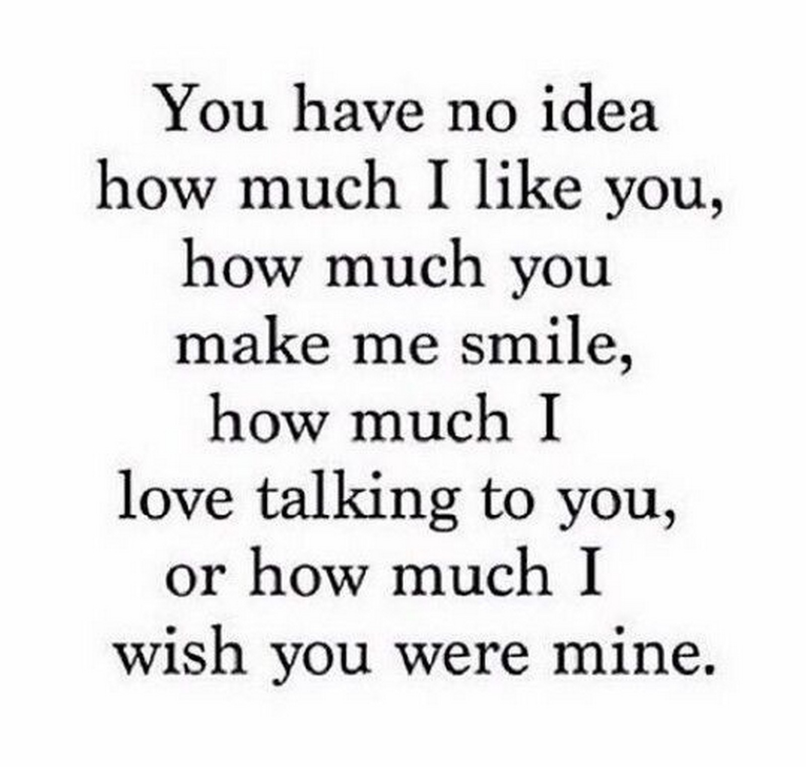 "45 Crush Quotes - ""You have no idea how much I like you, how much you make me smile, how much I love talking to you, or how much I wish you were mine."""