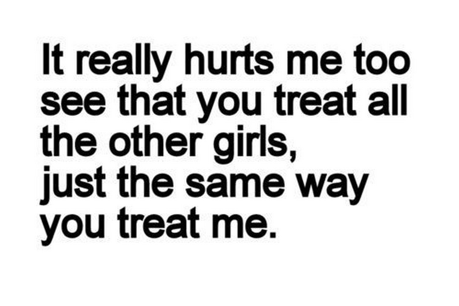 "45 Crush Quotes - ""It really hurts me to see that you treat all the other girls, just the same way you treat me."""