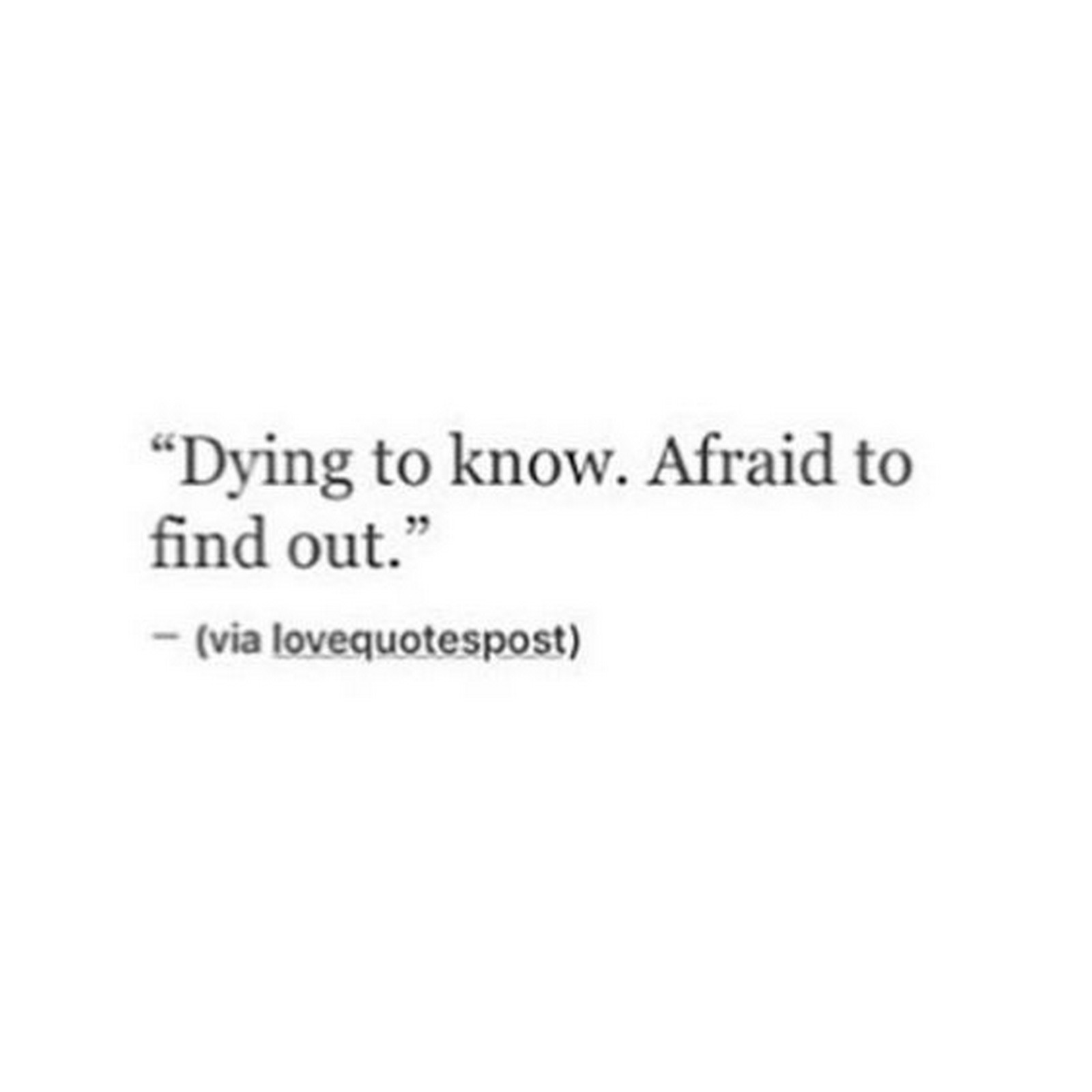 "45 Crush Quotes - ""Dying to know. Afraid to find out."""