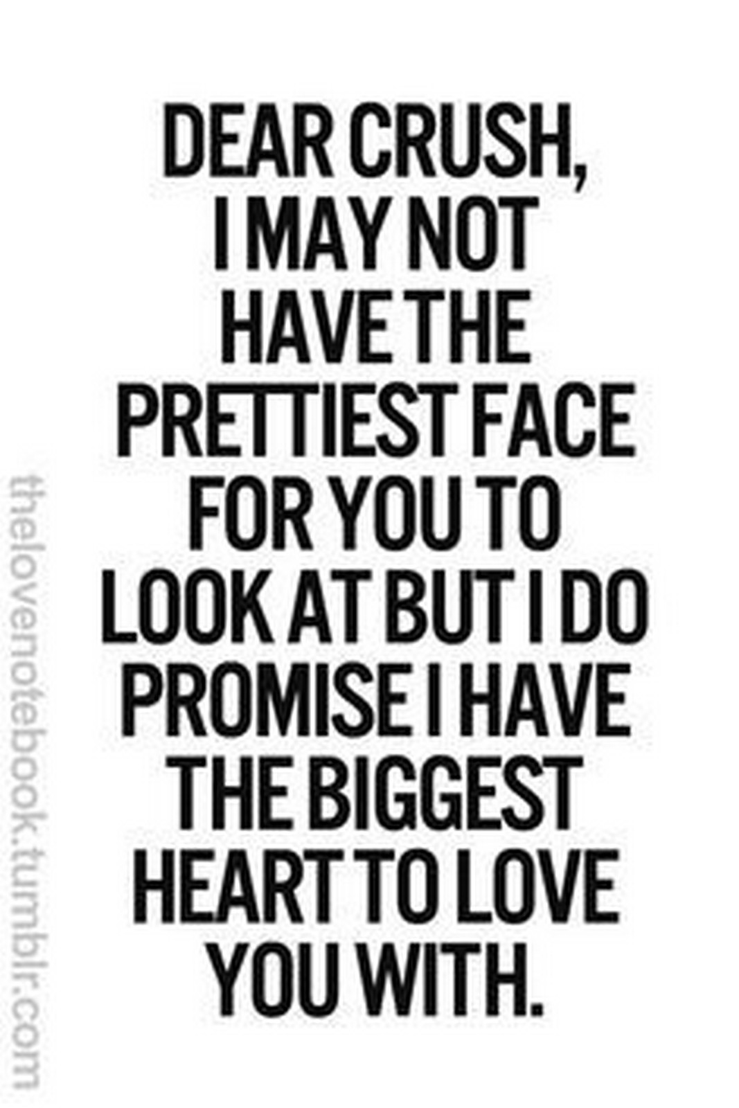 "45 Crush Quotes - ""Dear crush, I may not have the prettiest face for you to look at but I do promise I have the biggest heart to love you with."""