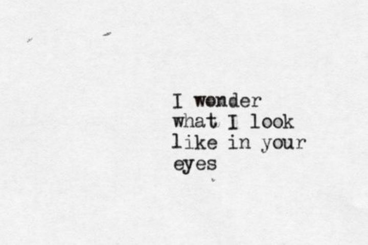"""45 Crush Quotes - """"I wonder what I look like in your eyes."""""""