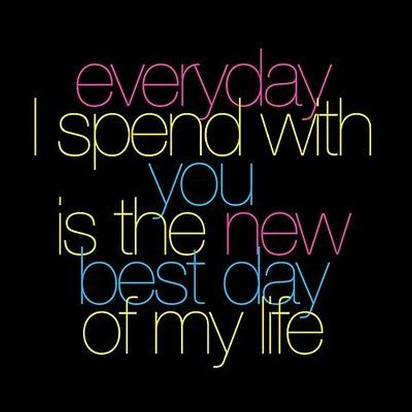 "55 Romantic Quotes - ""Everyday I spend with you is the new best day of my life."""