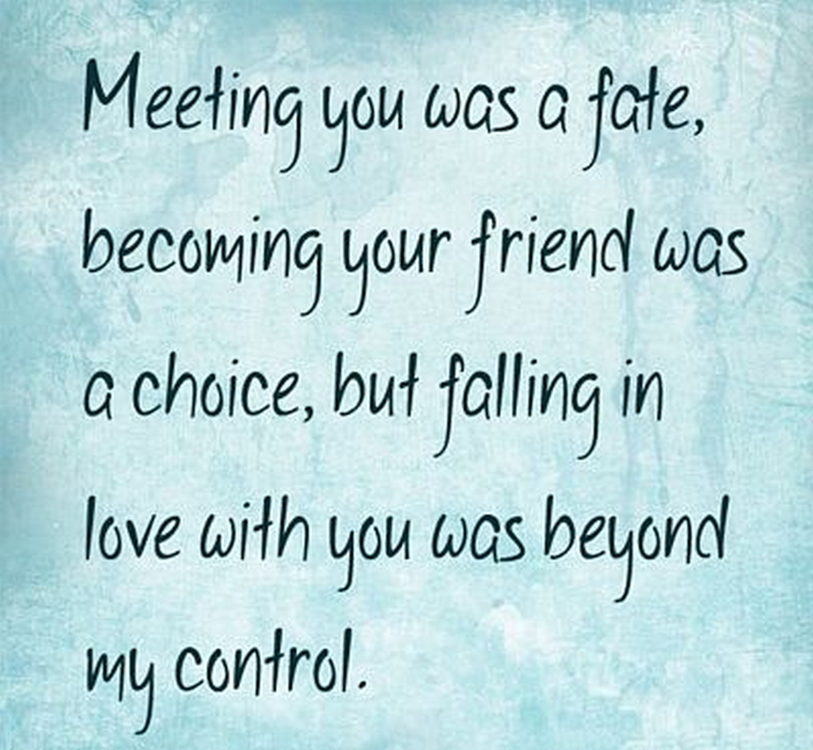 "55 Romantic Quotes - ""Meeting you was a fate, becoming your friend was a choice, but falling in love with you was beyond my control."""