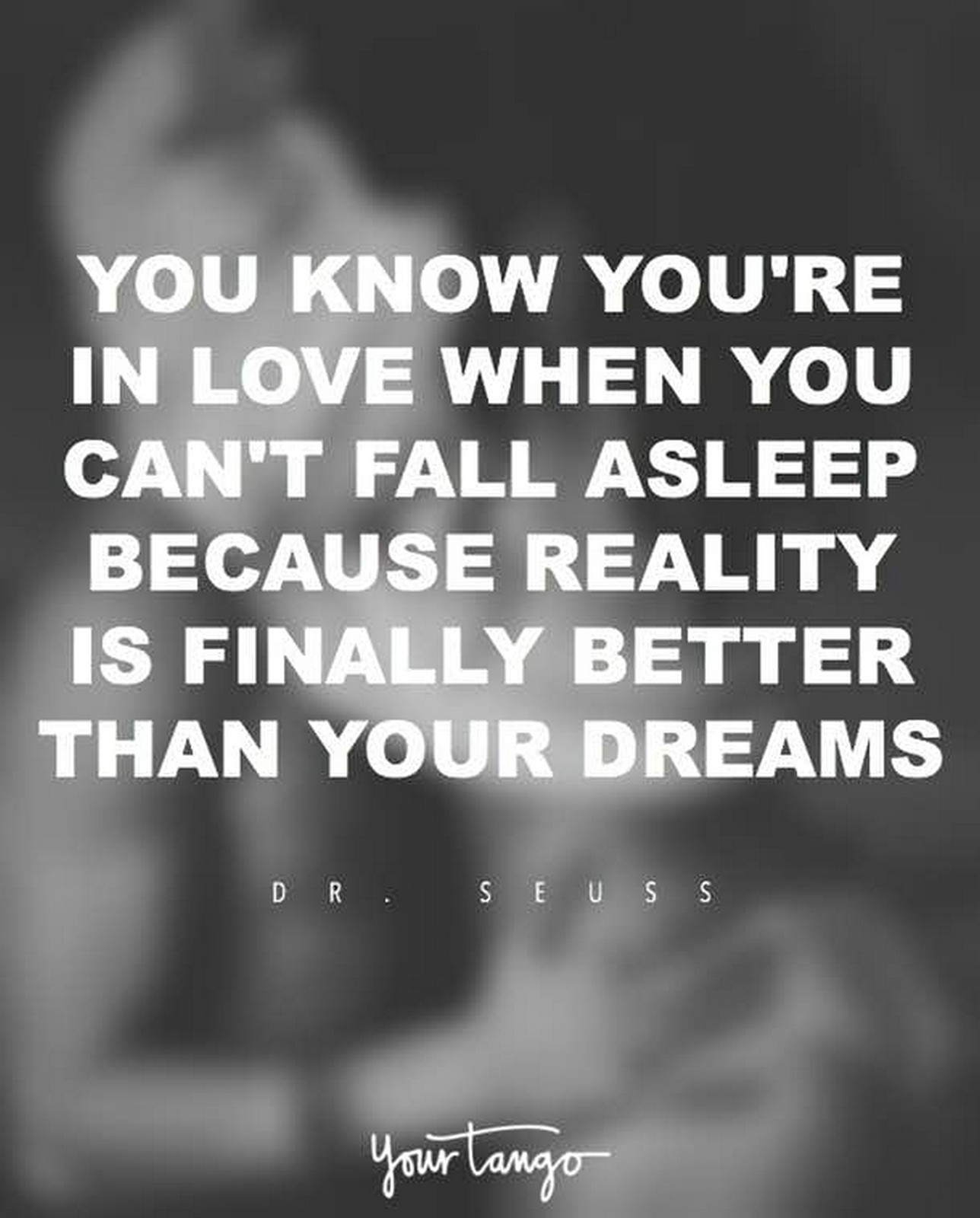 "55 Romantic Quotes - ""You know you're in love when you can't fall asleep because reality is finally better than your dreams."" - Dr. Seuss"