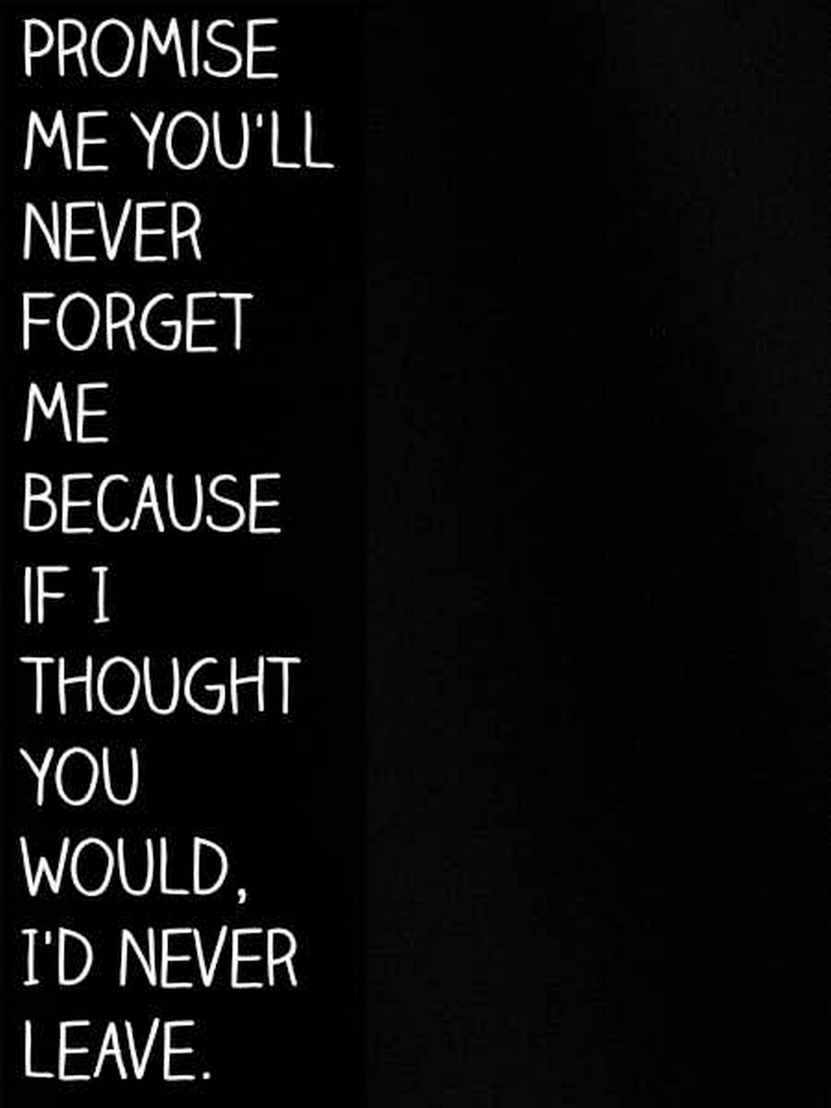 "55 Romantic Quotes - ""Promise me you'll never forget me because if I thought you would, I'd never leave."""