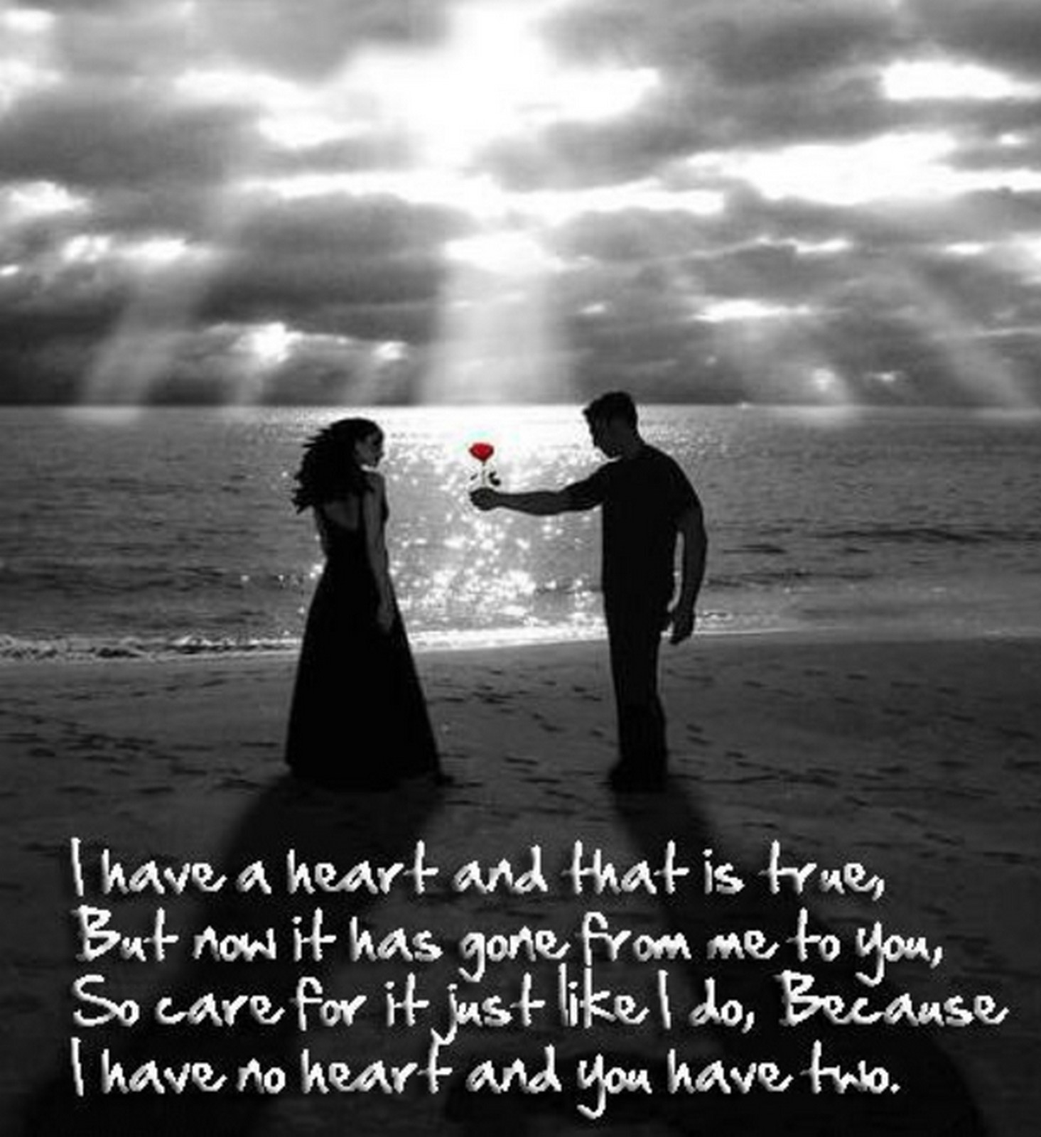 "55 Romantic Quotes - ""I have a heart and that is true, But now it has gone from me to you, So care for it just like I do, Because I have no heart and you have two."""