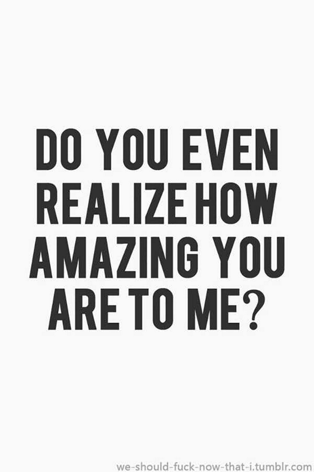 "55 Romantic Quotes - ""Do you even realize how amazing you are to me?"""
