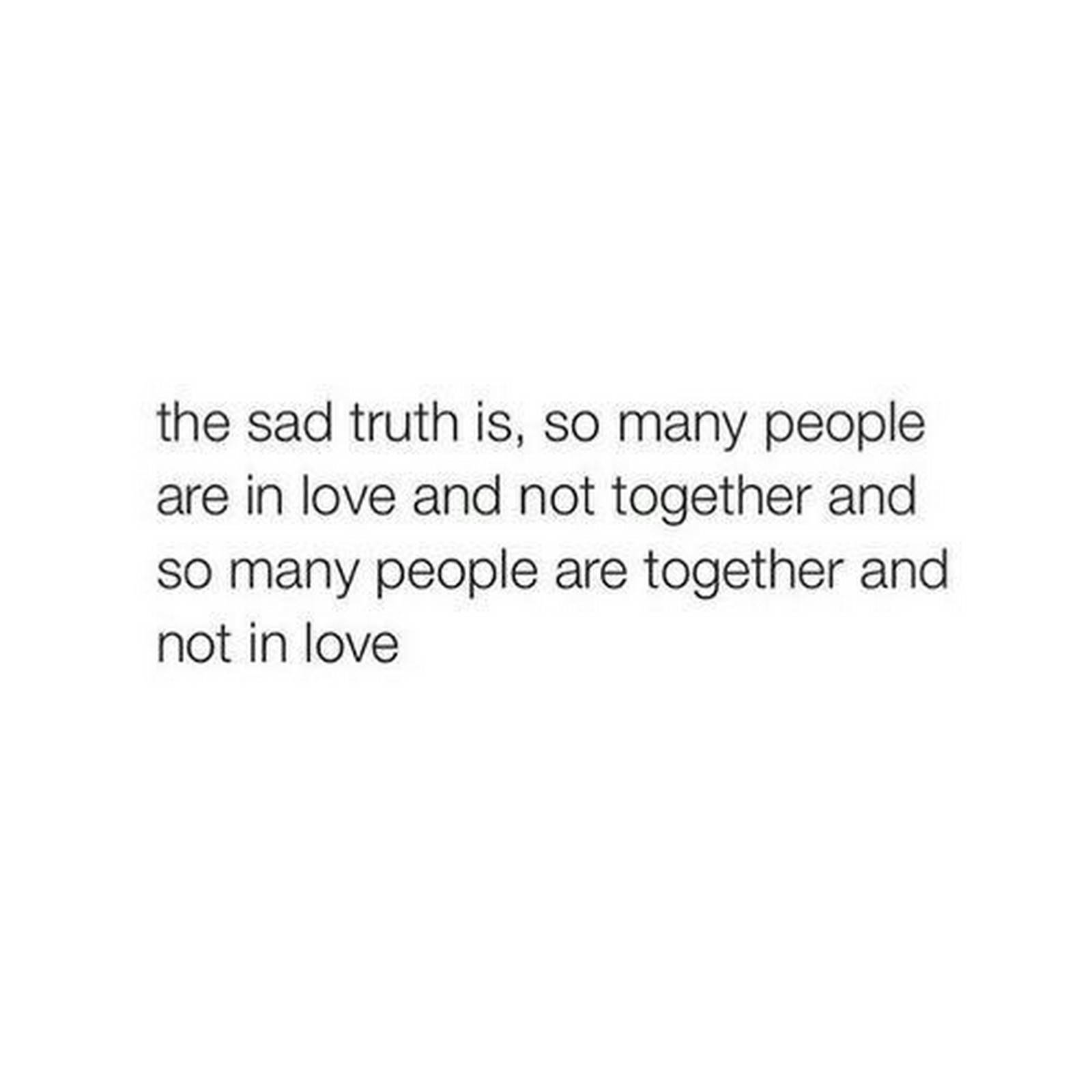 "55 Romantic Quotes - ""The sad truth is, so many people are in love and not together and so many people are together and not in love."""