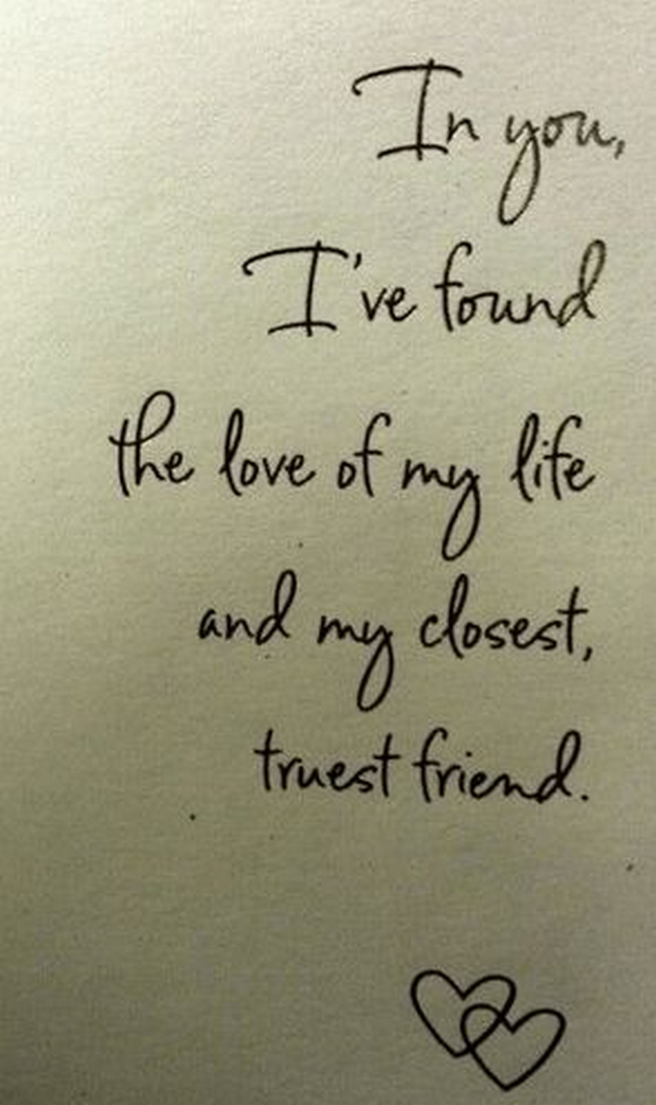 "55 Romantic Quotes - ""In you, I've found the love of my life and my closest, truest friend."""