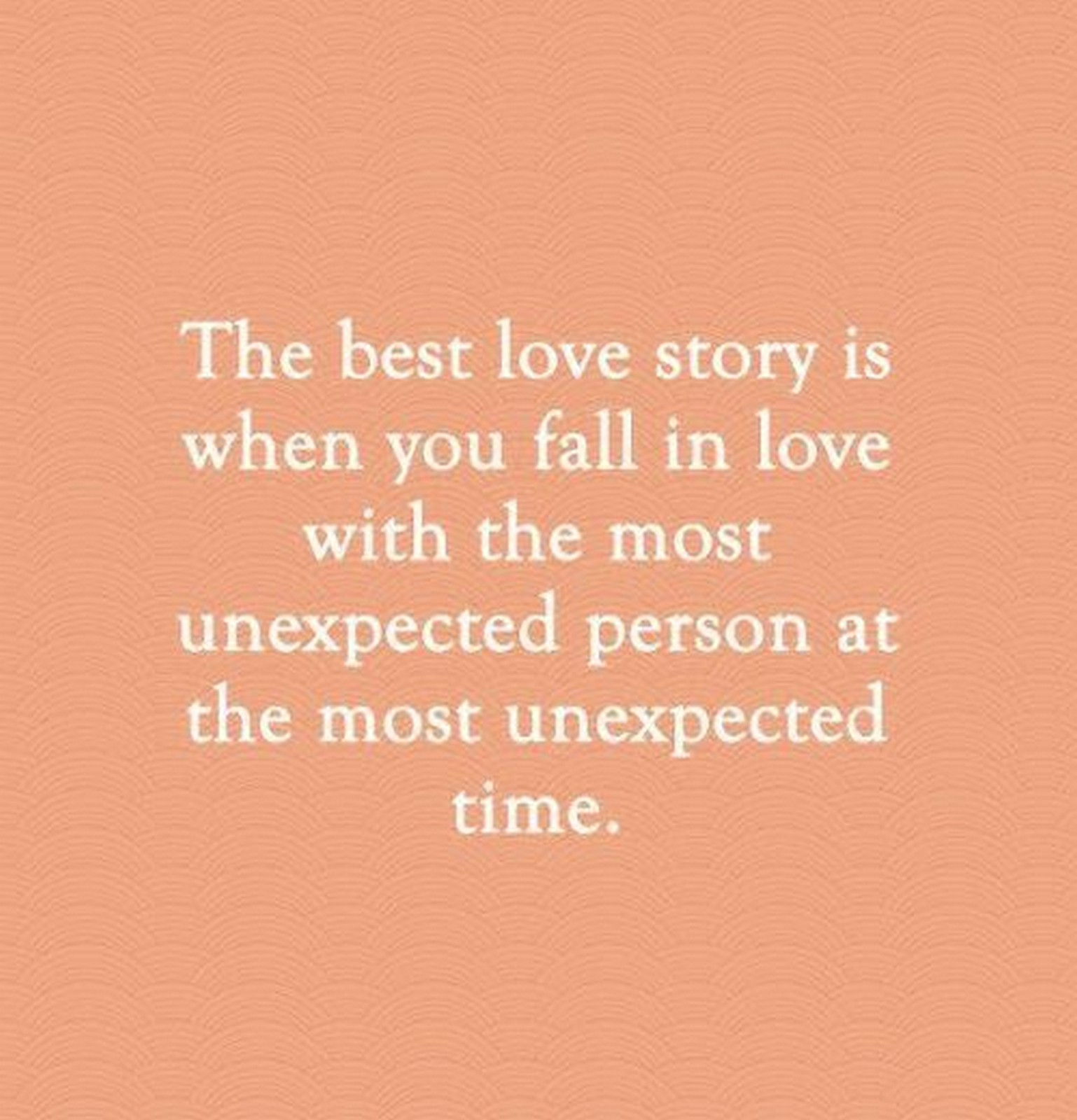 "55 Romantic Quotes - ""The best love story is when you fall in love with the most unexpected person at the most unexpected time."""