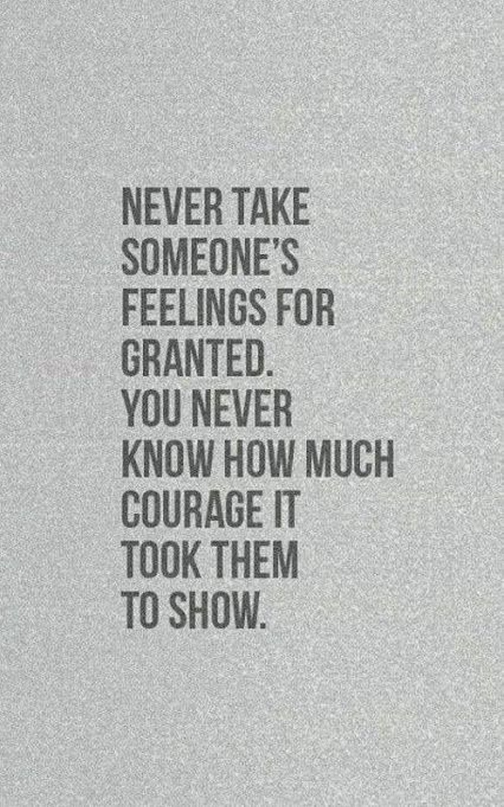 "55 Romantic Quotes - ""Never take someone's feelings for granted. You never know how much courage it took them to show."""