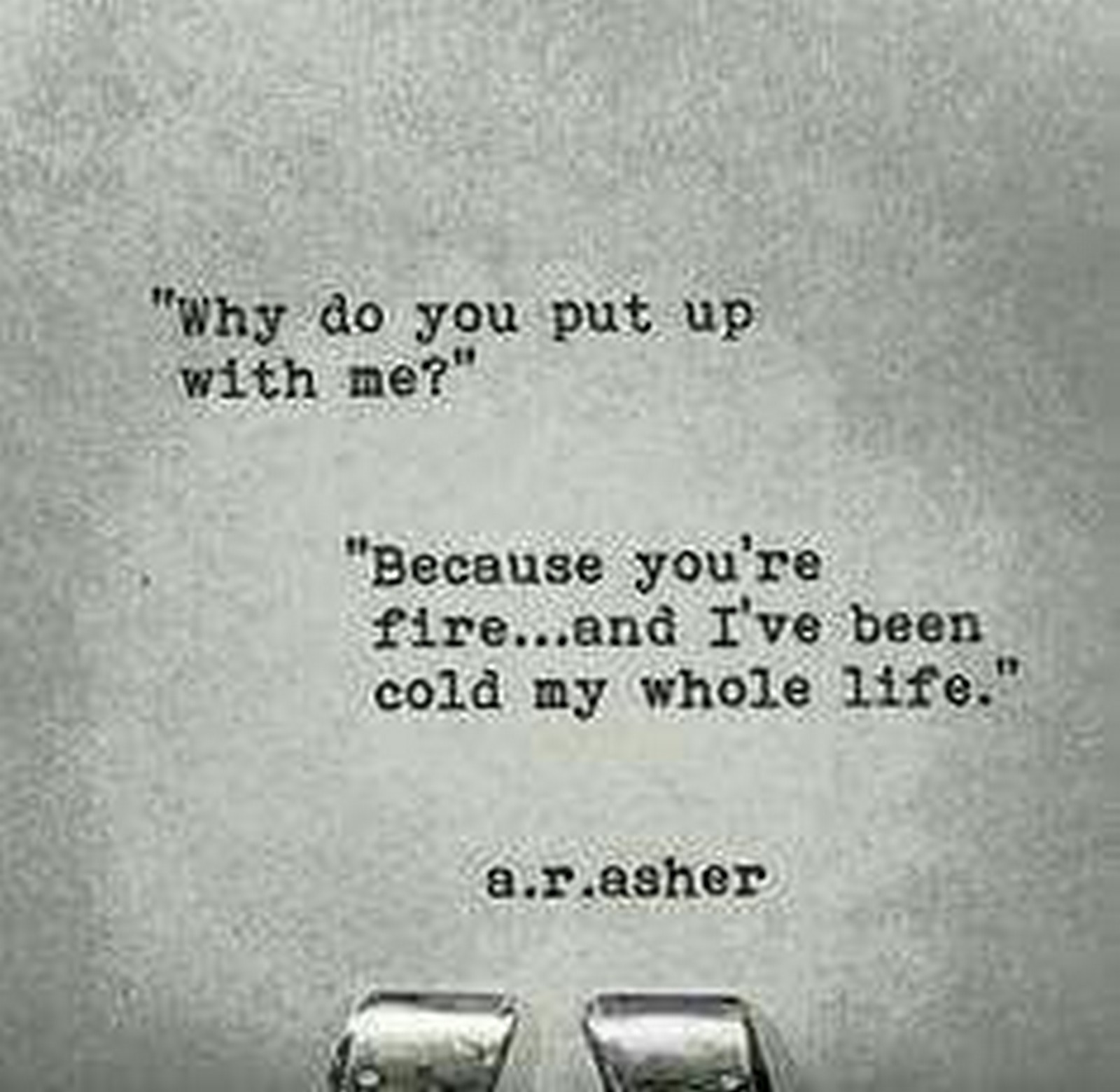 "55 Romantic Quotes - """"Why do you put up with me?"" ""Because you're fire...and I've been cold my whole life."""" - A.R.Asher"