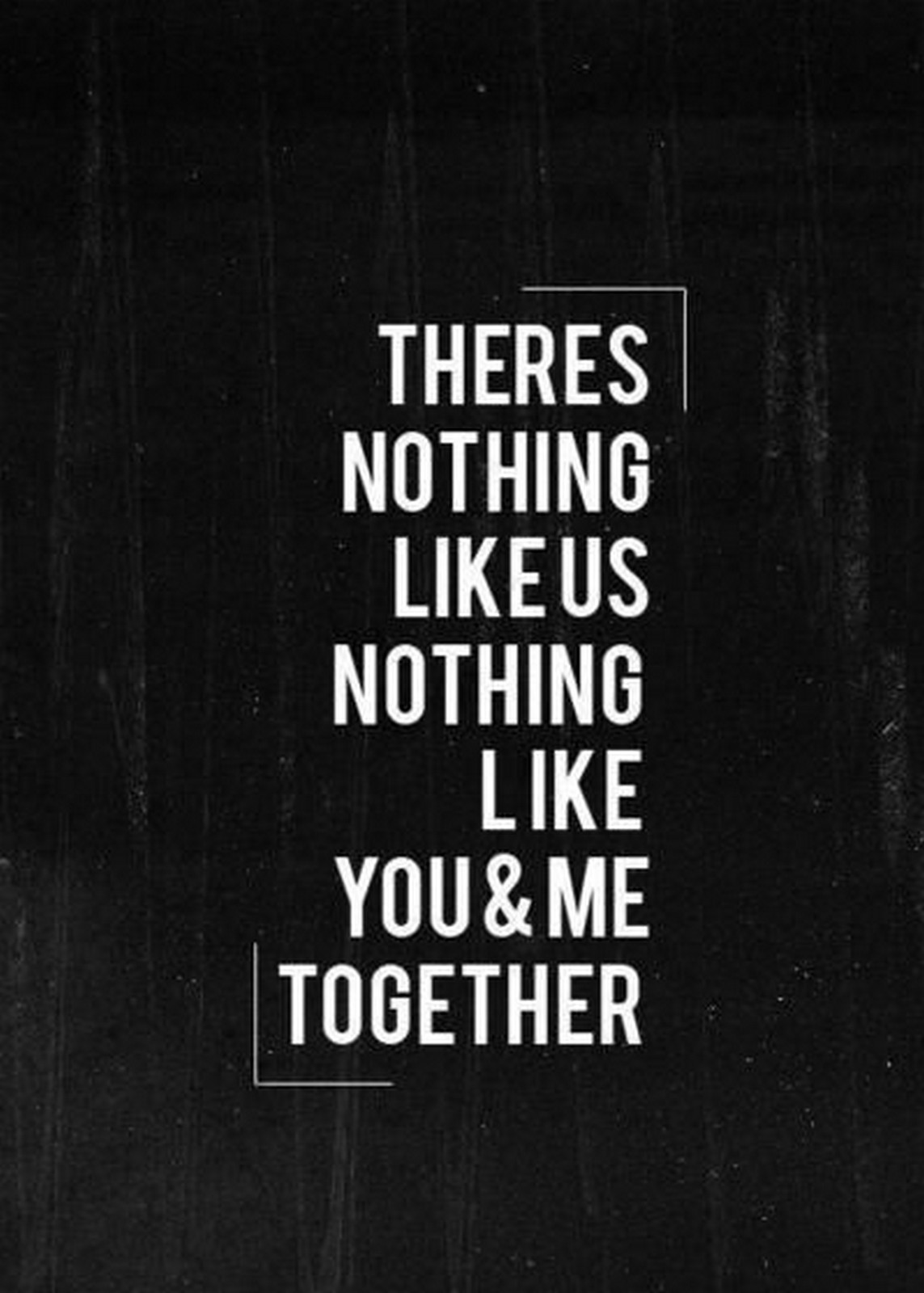"55 Romantic Quotes - ""There's nothing like us. Nothing like you & me together."""