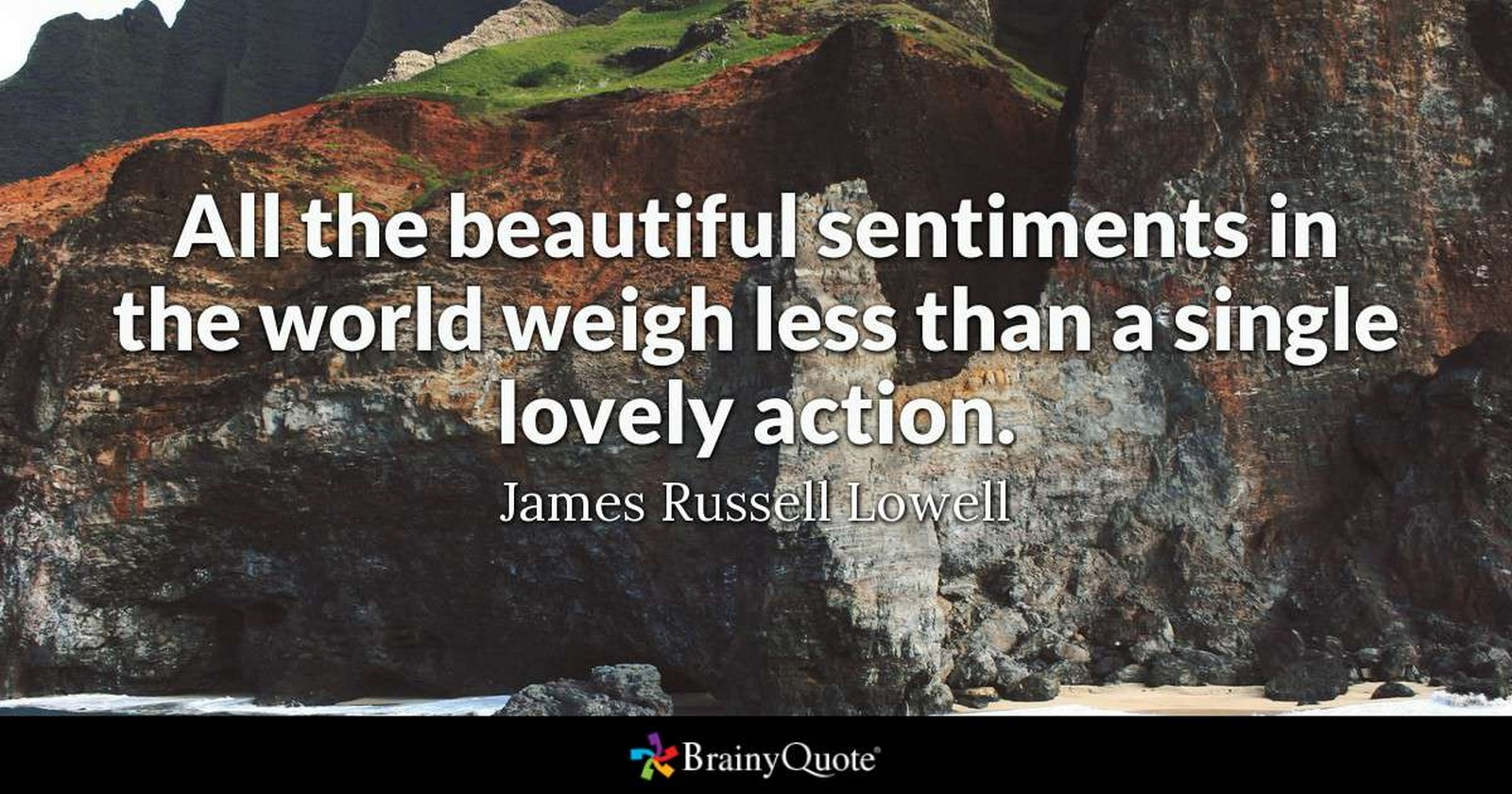 "55 Romantic Quotes - ""All the beautiful sentiments in the world weigh less than a single lovely action."" - James Russel Lowell"