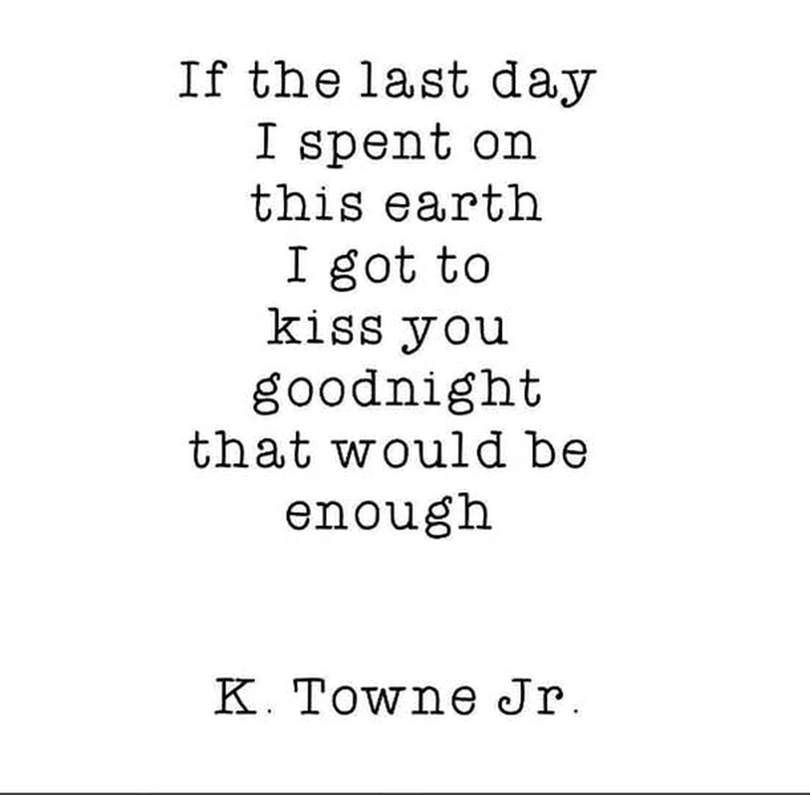 "55 Romantic Quotes - ""If the last day I spent on this earth I got to kiss you goodnight that would be enough."" - K. Towne Jr."