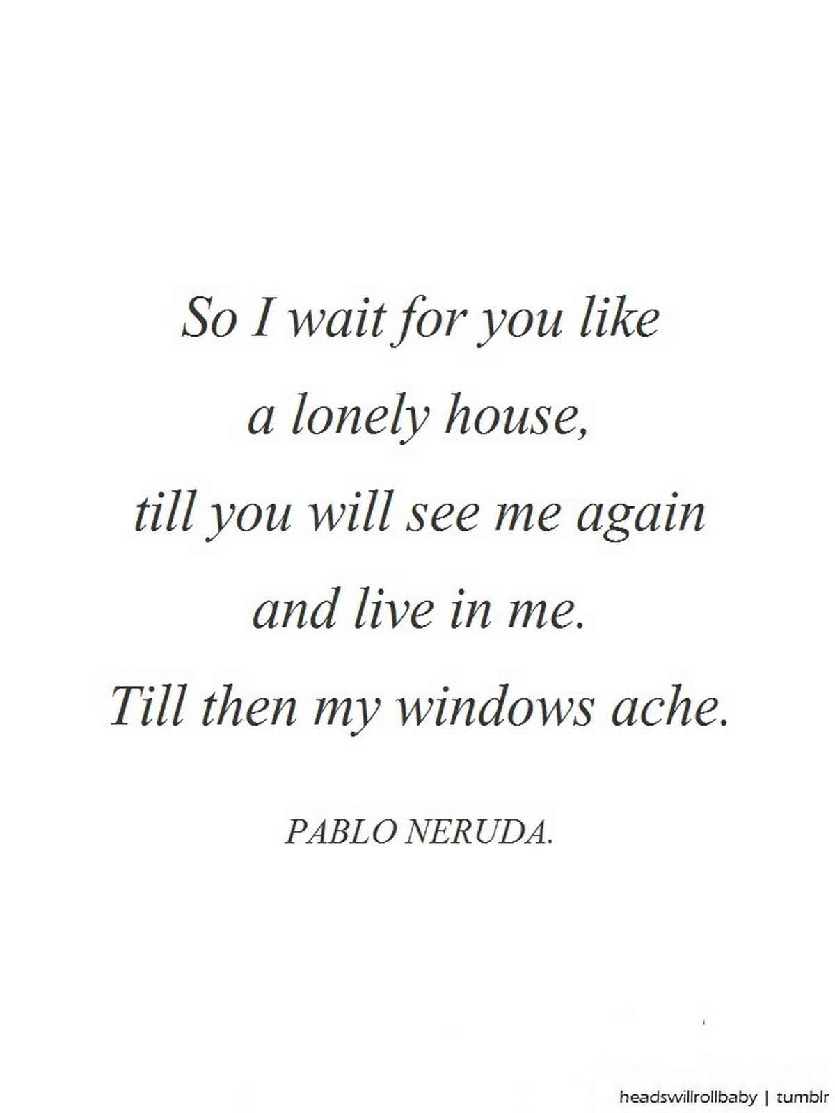 "55 Romantic Quotes - ""So I wait for you like a lonely house, till you will see me again and live in me. Till then my windows ache."" - Pablo Neruda"