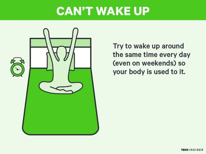 Can't Wake Up: Try to wake up around the same time every day (even on weekends) so your body is used to it.