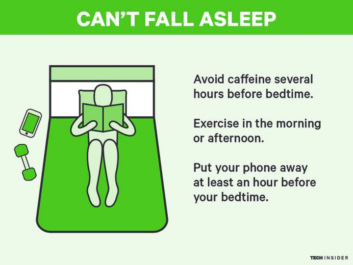 Can't Fall Asleep: Avoid caffeine several hours before bedtime. Exercise in the morning or afternoon. Lastly, put your phone away at least an hour before your bedtime.