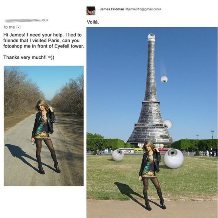"""Hi James, I lied to friends that I visited Paris. Can you photoshop me in front of Eyefell tower?"""