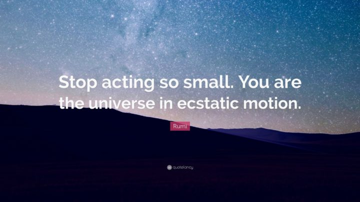 "27 Rumi Quotes - ""Stop acting so small. You are the universe in ecstatic motion."" - Rumi"