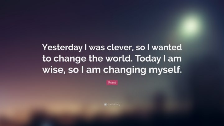 "27 Rumi Quotes - ""Yesterday I was clever, so I wanted to change the world. Today I am wise, so I am changing myself."" - Rumi"