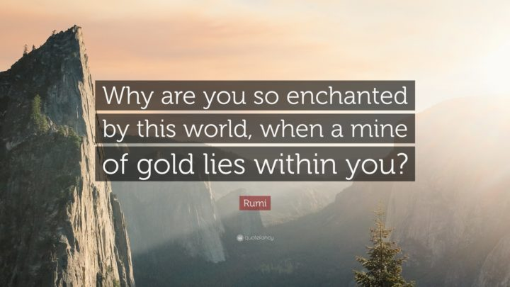 "27 Rumi Quotes - ""Why are you so enchanted by this world, when a mine of gold lies within you?"" - Rumi"