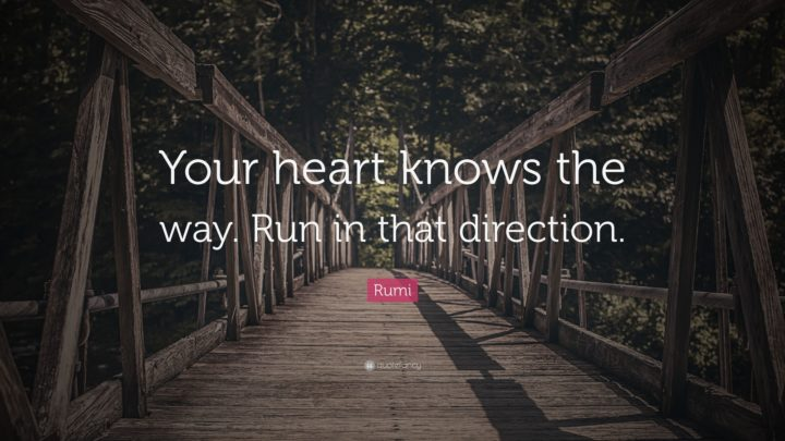 "27 Rumi Quotes - ""Your heart knows the way. Run in that direction."" - Rumi"