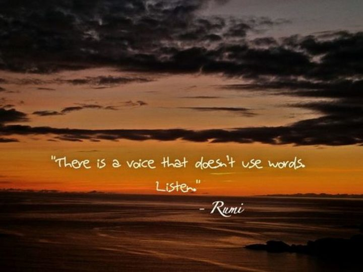 "27 Rumi Quotes - ""There is a voice that doesn't use words. Listen."" - Rumi"